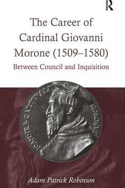 The Career of Cardinal Giovanni Morone (1509-1580)  Between Council and Inquisition