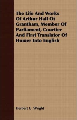 The Life And Works Of Arthur Hall Of Grantham, Member Of Parliament, Courtier And First Translator Of Homer Into English