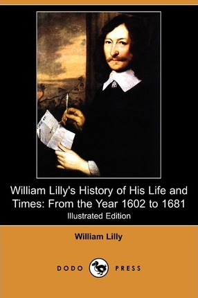 William Lilly's History of His Life and Times  From the Year 1602 to 1681 (Illustrated Edition) (Dodo Press)