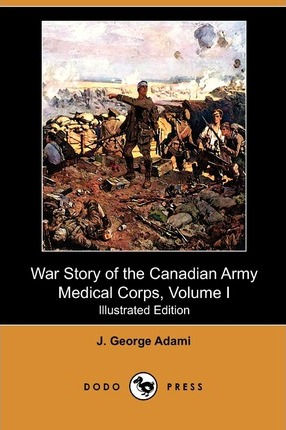 War Story of the Canadian Army Medical Corps, Volume I (Illustrated Edition) (Dodo Press)