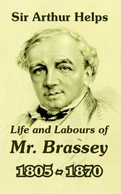 Life and Labours of Mr. Brassey 1805-1870