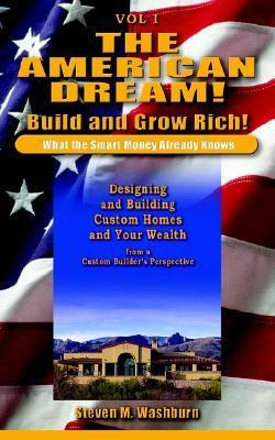 The American Dream! Build and Grow Rich! What the Smart Money Already: Designing and Building Custom Homes and Your Wealth from a Custom Builder's Pe