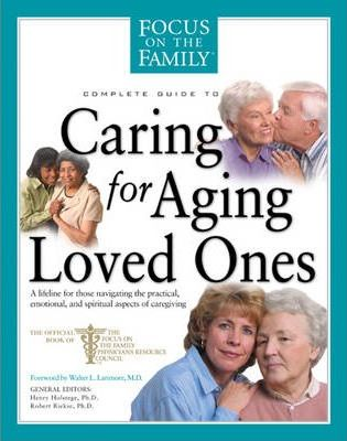 Complete Guide to Caring for Aging Loved Ones: A Lifeline for Those Navigating the Practical, Emotional, and Spiritual Aspects of Caregiving
