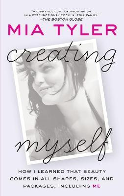 Creating Myself : How I Learned That Beauty Comes in All Shapes, Sizes, and Packages, Including Me – Mia Tyler