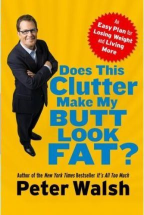 Does This Clutter Make My Butt Look Fat? An Easy Plan for Losing Weight and Living More