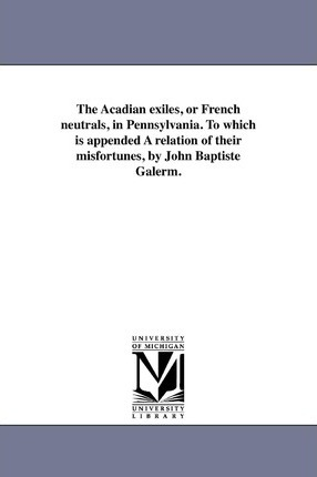 The Acadian Exiles, or French Neutrals, in Pennsylvania. to Which Is Appended a Relation of Their Misfortunes, by John Baptiste Galerm.