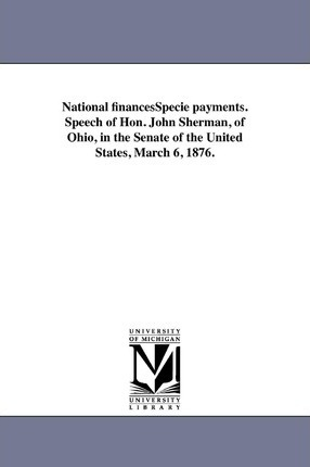 National Financesspecie Payments. Speech of Hon. John Sherman, of Ohio, in the Senate of the United States, March 6, 1876.