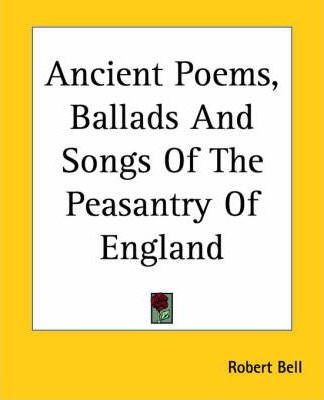 Ancient Poems, Ballads And Songs Of The Peasantry Of England