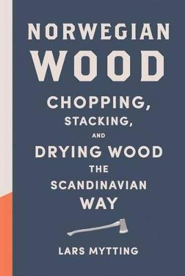 Norwegian Wood : Chopping, Stacking, and Drying Wood the Scandinavian Way