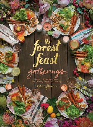 The Forest Feast Gatherings : Simple Vegetarian Menus for Hosting Friends & Family