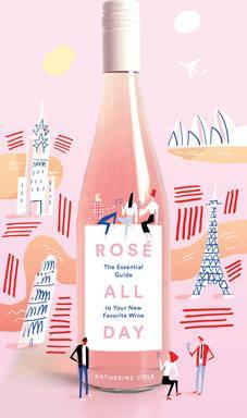Rose All Day : An Essential Guide to Your New Favorite Wine