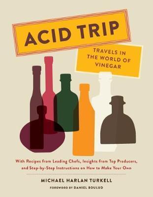 Acid Trip: Travels in the World of Vinegar : With Recipes from Leading Chefs, Insights from Top Producers, and Step-by-Step Instructions on How to Make Your Own