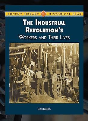 The Industrial Revolution's Workers and Their Lives : Don Nardo