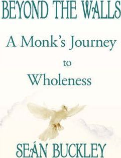 Beyond the Walls  A Monk's Journey to Wholeness
