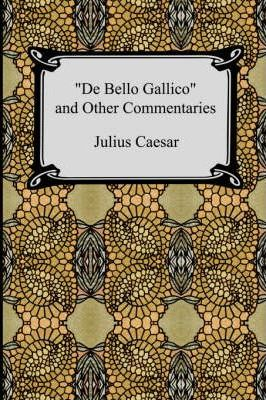 de Bello Gallico and Other Commentaries (the War Commentaries of Julius Caesar