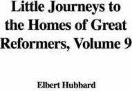 Little Journeys to the Homes of Great Reformers, Volume 9