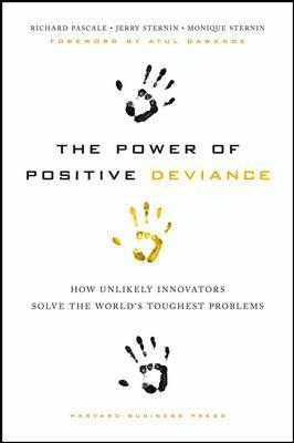 The Power of Positive Deviance : How Unlikely Innovators Solve the World's Toughest Problems