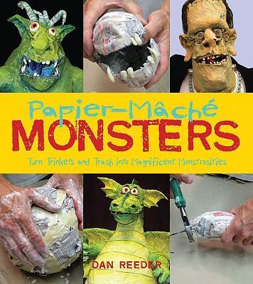 Papier-Mache Monsters : Turn Trinkets and Trash into Magnificent Monstrosities