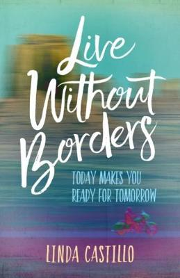 Live Without Borders  Today Makes You Ready for Tomorrow. No Experience Is Ever Wasted.