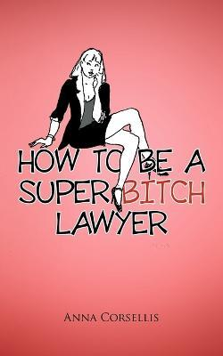 How to be a Super Bitch Lawyer Cover Image
