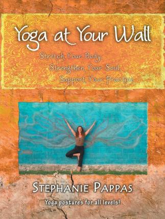 Yoga at Your Wall : Stretch Your Body, Strengthen Your Soul, Support Your Practice – Stephanie Pappas