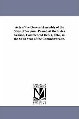 Acts of the General Assembly of the State of Virginia. Passed at the Extra Session, Commenced Dec. 4, 1862, in the 87th Year of the Commonwealth.
