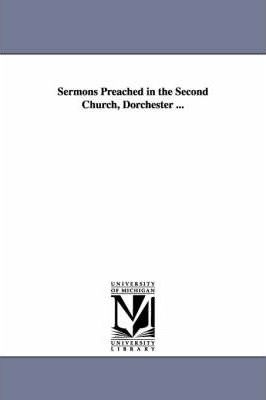 Sermons Preached in the Second Church, Dorchester ...