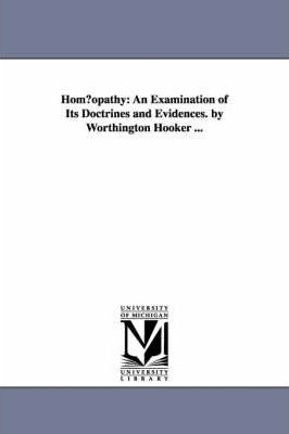 Hom Opathy  An Examination of Its Doctrines and Evidences. by Worthington Hooker ...