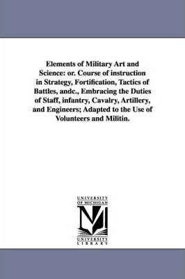 Elements of Military Art and Science: Or. Course of Instruction in Strategy, Fortification, Tactics of Battles, Andc., Embracing the Duties of Staff