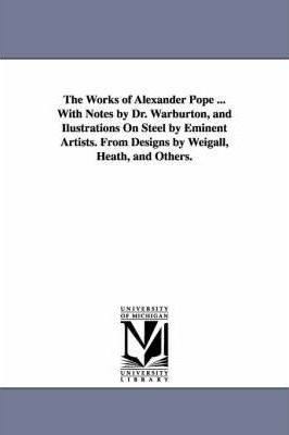 The Works of Alexander Pope ... with Notes  Dr. Warburton, and Ilustrations on Steel  Eminent Artists. from Designs  Weigall, Heath, and Others.