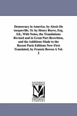 Democracy in America. by Alexis de Tocqueville. Tr. by Henry Reeve, Esq. Ed., with Notes, the Translations Revised and in Great Part Rewritten, and Th