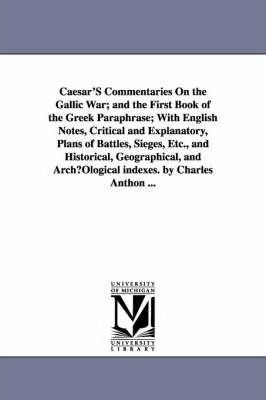 Caesar's Commentaries on the Gallic War; And the First Book of the Greek Paraphrase; With English Notes, Critical and Explanatory, Plans of Battles, Sieges, Etc., and Historical, Geographical, and Archuological Indexes. by Charles Anthon ...