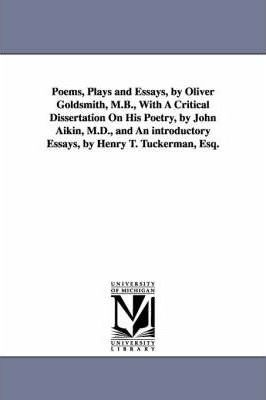 Poems, Plays and Essays, by Oliver Goldsmith, M.B., With A Critical Dissertation On His Poetry, by John Aikin, M.D., and An introductory Essays, by Henry T. Tuckerman, Esq.