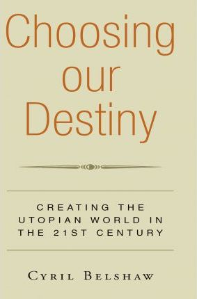 Choosing Our Destiny  Creating the Utopian World in the 21st Century