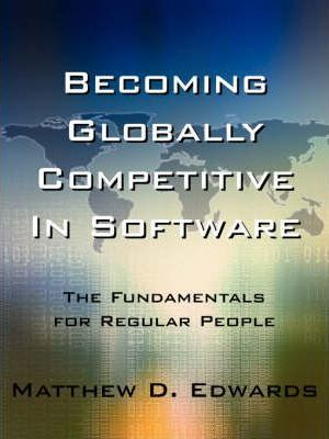 Becoming Globally Competitive In Software: The Fundamentals for Regular People