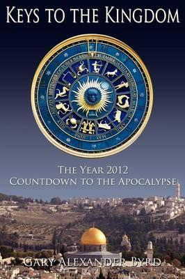 Keys to the Kingdom  The Year 2012 Countdown to the Apocalypse