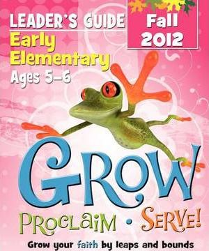 Grow, Proclaim, Serve! Early Elementary Leader's Guide Fall 2012
