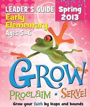 Grow, Proclaim, Serve! Early Elementary Leader's Guide Spring 2013