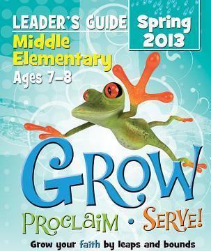 Grow, Proclaim, Serve! Middle Elementary Leader's Guide Spring 2013