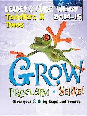 Grow, Proclaim, Serve! Toddlers & Twos Leader's Guide Winter 2014-15