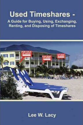 Used Timeshares  A Guide to Buying, Using, Exchanging, Renting, and Disposing of Timeshares