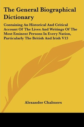 The General Biographical Dictionary: Containing An Historical And Critical Account Of The Lives And Writings Of The Most Eminent Persons In Every Nation, Particularly The British And Irish V13