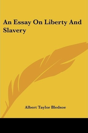 An Essay On Liberty And Slavery  Albert Taylor Bledsoe