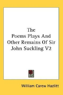 The Poems Plays and Other Remains of Sir John Suckling V2