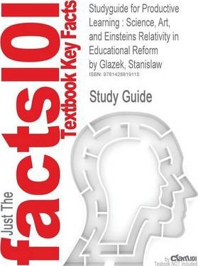 Studyguide for Productive Learning: Science, Art, and Einsteins Relativity in Educational Reform by Glazek, Stanislaw, ISBN 9781412940597