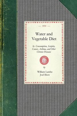 Water and Vegetable Diet : In Which the Advantages of Pure Soft Water Over That Which Is Hard Are Particularly Considered: Together with a Great Variety of Facts and Announcements Showing the Superiority of the Fabinacea and Fruits to Animal Food in the Preservation of Health