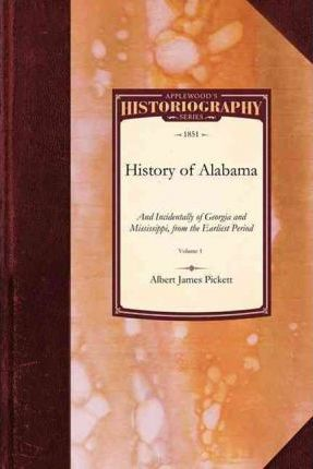 History of Alabama: And Incidentally of Georgia and Mississippi, from the Earliest Period Vol. 1