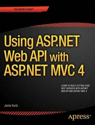 ASP.NET MVC 4 and the Web API : Building a REST Service from Start to Finish