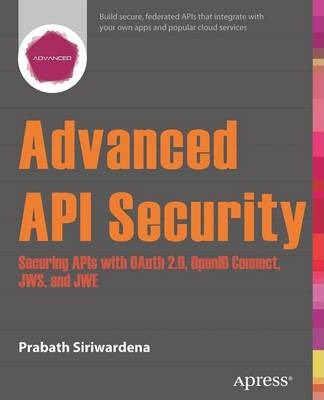 Advanced API Security : Securing APIs with OAuth 2.0, OpenID Connect, JWS, and JWE