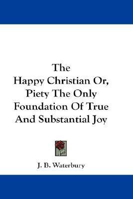 The Happy Christian Or, Piety the Only Foundation of True and Substantial Joy